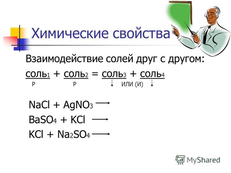 Химические свойства Взаимодействие солей друг с другом: соль 1 + соль 2 = соль 3 + соль 4 Р Р ИЛИ (И) NaCl + AgNO 3 BaSO 4 + KCl KCl + Na 2 SO 4