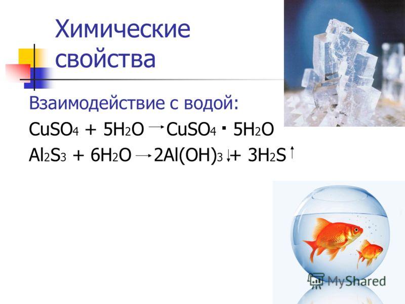Химические свойства Взаимодействие с водой: CuSO 4 + 5H 2 O CuSO 4 5H 2 O Al 2 S 3 + 6H 2 O 2Al(OH) 3 + 3H 2 S.