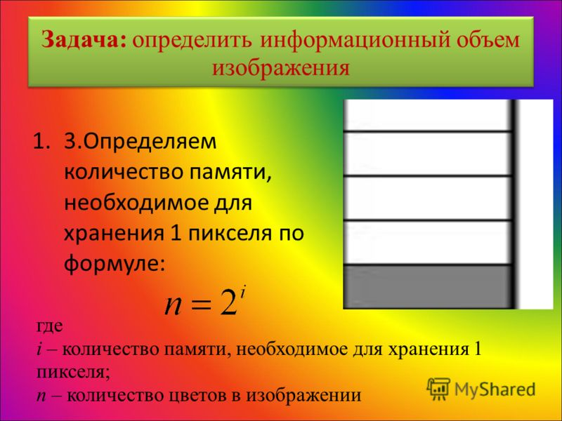 Задача: определить информационный объем изображения 1.3.Определяем количество памяти, необходимое для хранения 1 пикселя по формуле: где i – количество памяти, необходимое для хранения 1 пикселя; n – количество цветов в изображении