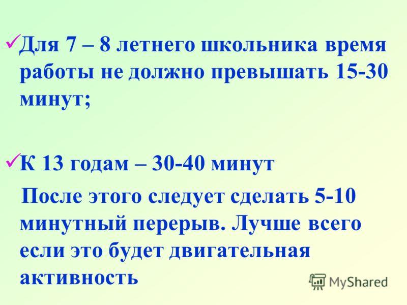 Для 7 – 8 летнего школьника время работы не должно превышать 15-30 минут; К 13 годам – 30-40 минут После этого следует сделать 5-10 минутный перерыв. Лучше всего если это будет двигательная активность