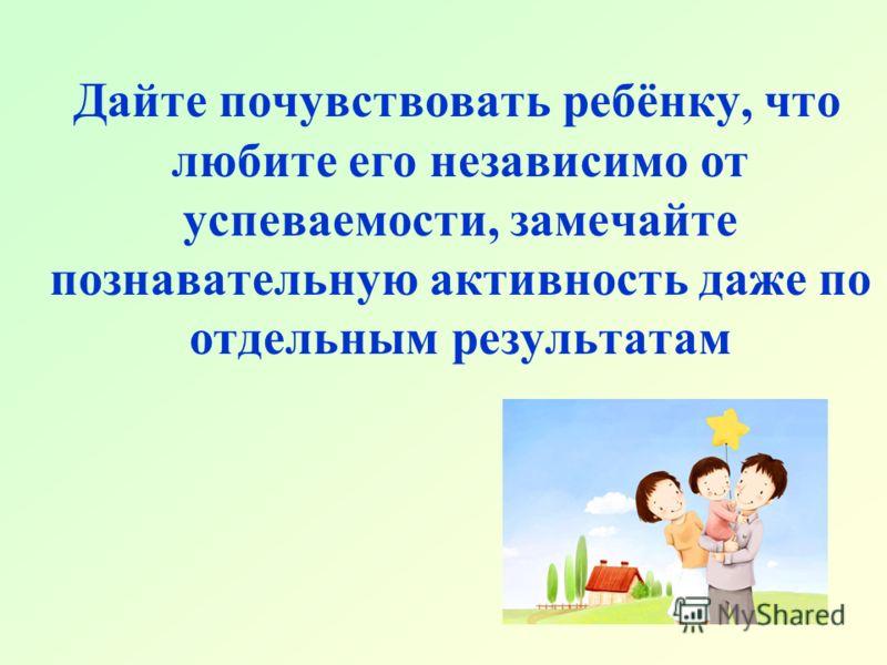Дайте почувствовать ребёнку, что любите его независимо от успеваемости, замечайте познавательную активность даже по отдельным результатам