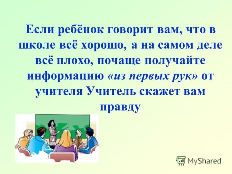 Если ребёнок говорит вам, что в школе всё хорошо, а на самом деле всё плохо, почаще получайте информацию «из первых рук» от учителя Учитель скажет вам правду