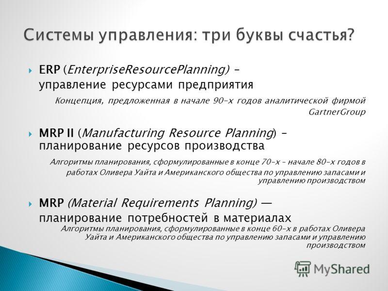 ERP (EnterpriseResourcePlanning) – управление ресурсами предприятия Концепция, предложенная в начале 90-х годов аналитической фирмой GartnerGroup MRP II (Manufacturing Resource Planning) – планирование ресурсов производства Алгоритмы планирования, сф