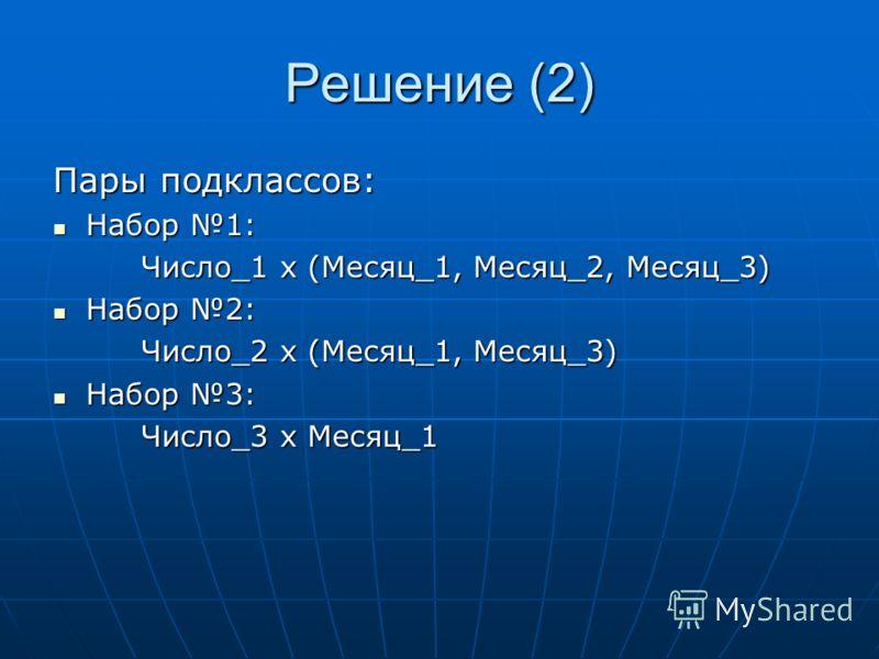 Решение (2) Пары подклассов: Набор 1: Набор 1: Число_1 х (Месяц_1, Месяц_2, Месяц_3) Набор 2: Набор 2: Число_2 х (Месяц_1, Месяц_3) Набор 3: Набор 3: Число_3 х Месяц_1