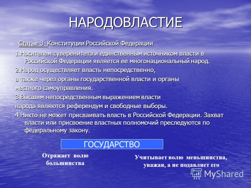 НАРОДОВЛАСТИЕ Статья 3 Конституции Российской Федерации Статья 3 Конституции Российской Федерации 1.Носителем суверенитета и единственным источником власти в Российской Федерации является ее многонациональный народ. 2.Народ осуществляет власть непоср