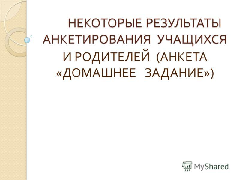 НЕКОТОРЫЕ РЕЗУЛЬТАТЫ АНКЕТИРОВАНИЯ УЧАЩИХСЯ НЕКОТОРЫЕ РЕЗУЛЬТАТЫ АНКЕТИРОВАНИЯ УЧАЩИХСЯ И РОДИТЕЛЕЙ ( АНКЕТА « ДОМАШНЕЕ ЗАДАНИЕ »)