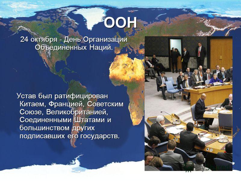 ООН 24 октября - День Организации Объединенных Наций. Устав был ратифицирован Китаем, Францией, Советским Союзе, Великобританией, Соединенными Штатами и большинством других подписавших его государств. Устав был ратифицирован Китаем, Францией, Советск