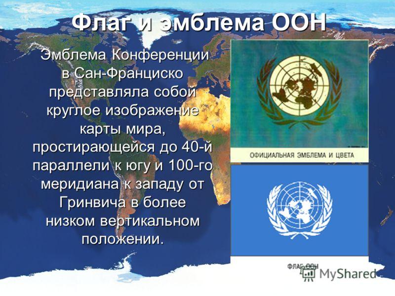 Флаг и эмблема ООН Эмблема Конференции в Сан-Франциско представляла собой круглое изображение карты мира, простирающейся до 40-й параллели к югу и 100-го меридиана к западу от Гринвича в более низком вертикальном положении. Эмблема Конференции в Сан-
