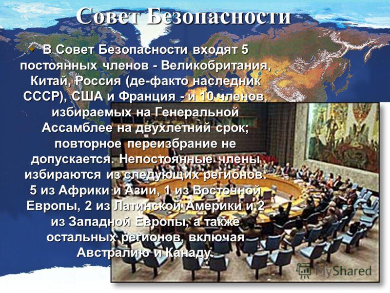 Совет Безопасности В Совет Безопасности входят 5 постоянных членов - Великобритания, Китай, Россия (де-факто наследник СССР), США и Франция - и 10 членов, избираемых на Генеральной Ассамблее на двухлетний срок; повторное переизбрание не допускается.