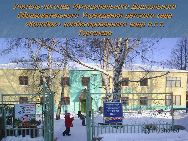 Учитель-логопед Муниципального Дошкольного Образовательного Учреждения детского сада «Колобок» комбинированного вида п.г.т. Тургенево