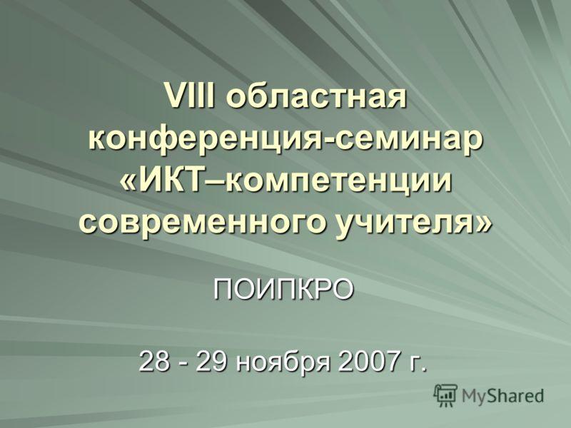 VIII областная конференция-семинар «ИКТ–компетенции современного учителя» 28 - 29 ноября 2007 г. ПОИПКРО