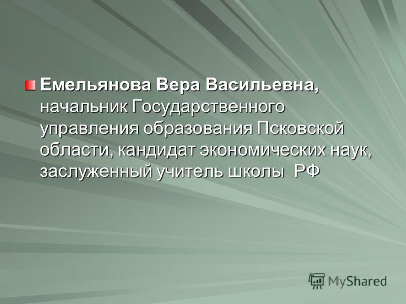 Емельянова Вера Васильевна, начальник Государственного управления образования Псковской области, кандидат экономических наук, заслуженный учитель школы РФ