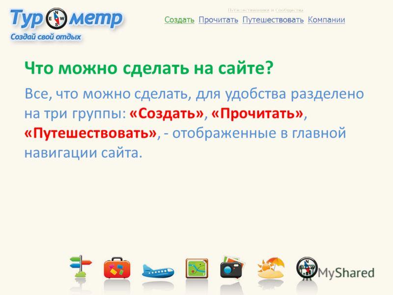 Что можно сделать на сайте? Все, что можно сделать, для удобства разделено на три группы: «Создать», «Прочитать», «Путешествовать», - отображенные в главной навигации сайта.