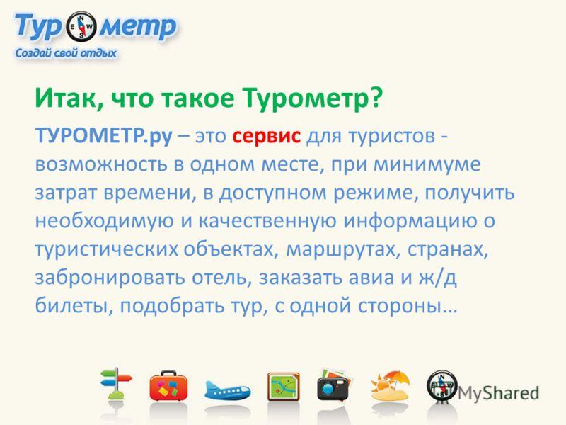 Итак, что такое Турометр? ТУРОМЕТР.ру – это сервис для туристов - возможность в одном месте, при минимуме затрат времени, в доступном режиме, получить необходимую и качественную информацию о туристических объектах, маршрутах, странах, забронировать о