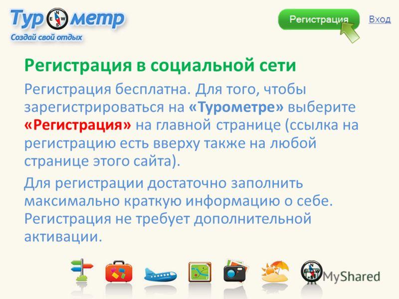 Регистрация в социальной сети Регистрация бесплатна. Для того, чтобы зарегистрироваться на «Турометре» выберите «Регистрация» на главной странице (ссылка на регистрацию есть вверху также на любой странице этого сайта). Для регистрации достаточно запо