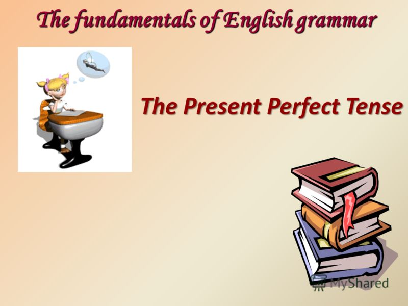 The Present Perfect Tense The fundamentals of English grammar