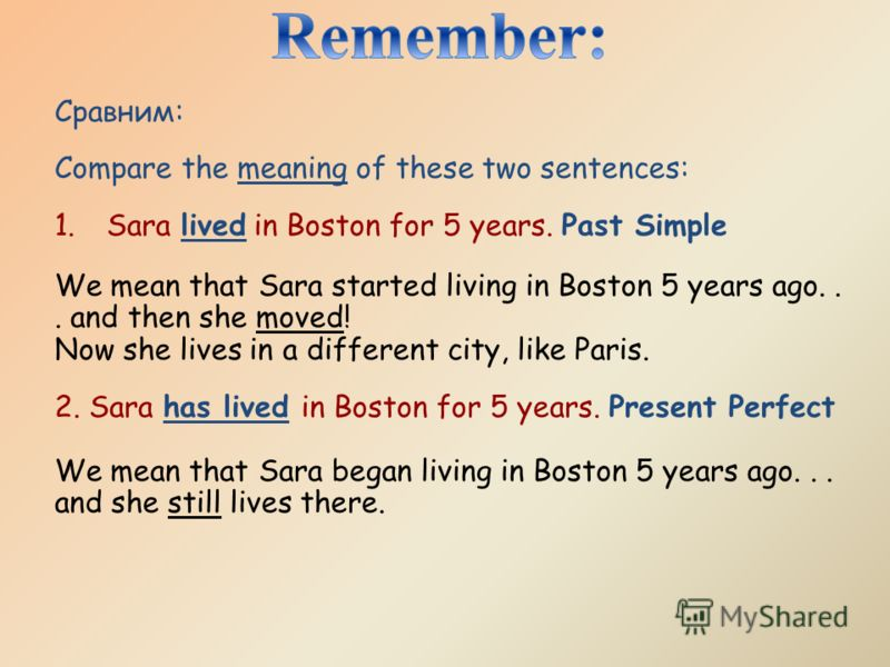 Сравним: Compare the meaning of these two sentences: 1.Sara lived in Boston for 5 years. Past Simple We mean that Sara started living in Boston 5 years ago... and then she moved! Now she lives in a different city, like Paris. 2. Sara has lived in Bos