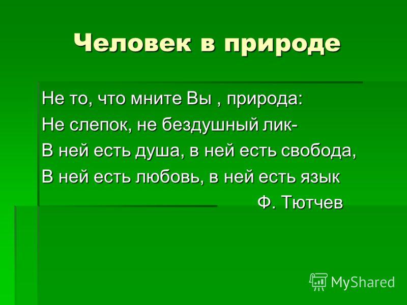Человек в природе Не то, что мните Вы, природа: Не слепок, не бездушный лик- В ней есть душа, в ней есть свобода, В ней есть любовь, в ней есть язык Ф. Тютчев Ф. Тютчев