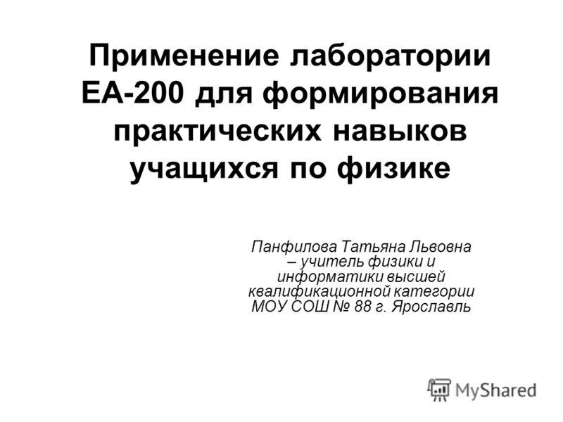 Применение лаборатории ЕА-200 для формирования практических навыков учащихся по физике Панфилова Татьяна Львовна – учитель физики и информатики высшей квалификационной категории МОУ СОШ 88 г. Ярославль