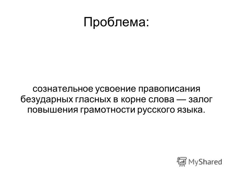 Проблема: сознательное усвоение правописания безударных гласных в корне слова залог повышения грамотности русского языка.