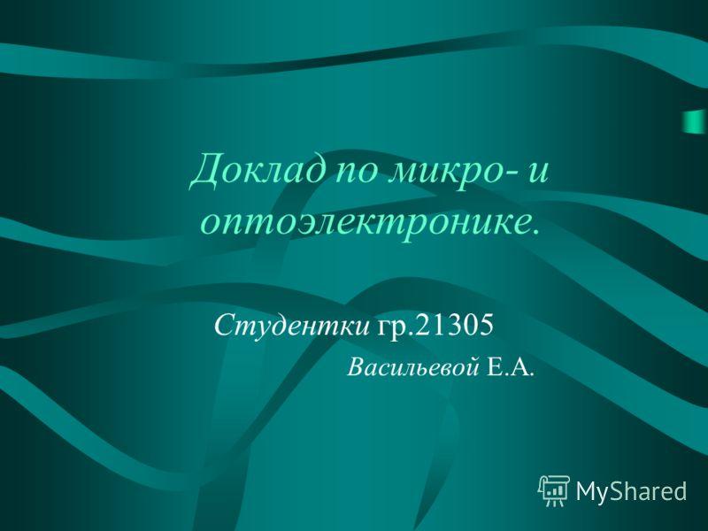Доклад по микро- и оптоэлектронике. Студентки гр.21305 Васильевой Е.А.