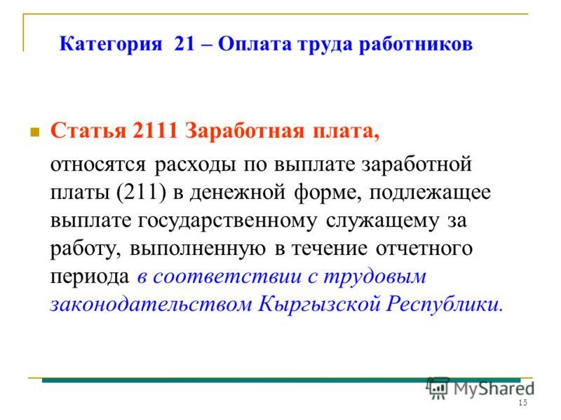 15 Категория 21 – Оплата труда работников Статья 2111 Заработная плата, относятся расходы по выплате заработной платы (211) в денежной форме, подлежащее выплате государственному служащему за работу, выполненную в течение отчетного периода в соответст