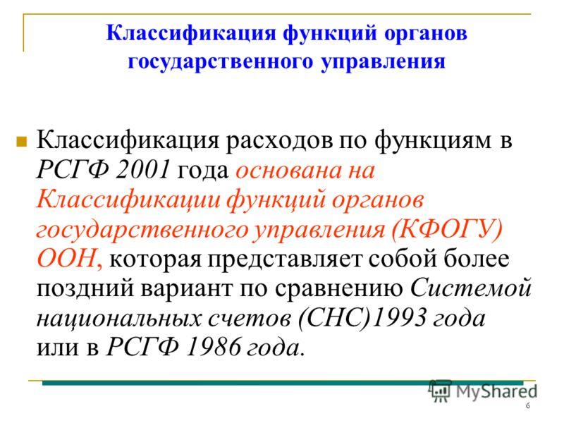 6 Классификация функций органов государственного управления Классификация расходов по функциям в РСГФ 2001 года основана на Классификации функций органов государственного управления (КФОГУ) ООН, которая представляет собой более поздний вариант по сра