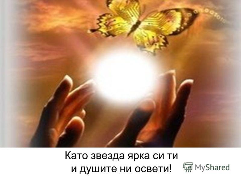 Като звезда ярка си ти и душите ни освети!