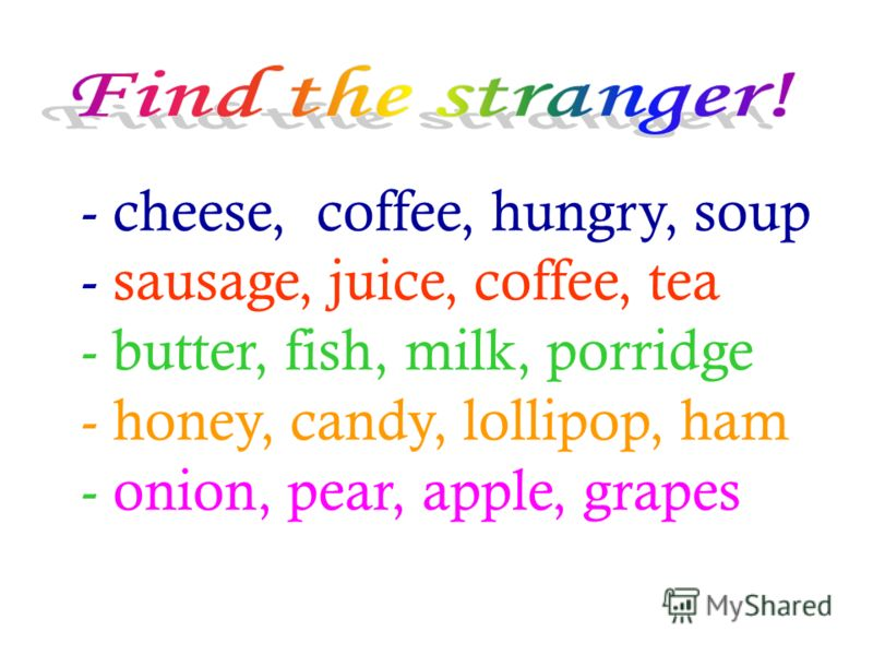 - cheese, coffee, hungry, soup - sausage, juice, coffee, tea - butter, fish, milk, porridge - honey, candy, lollipop, ham - onion, pear, apple, grapes