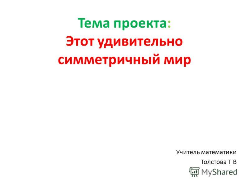 Тема проекта: Этот удивительно симметричный мир Учитель математики Толстова Т В