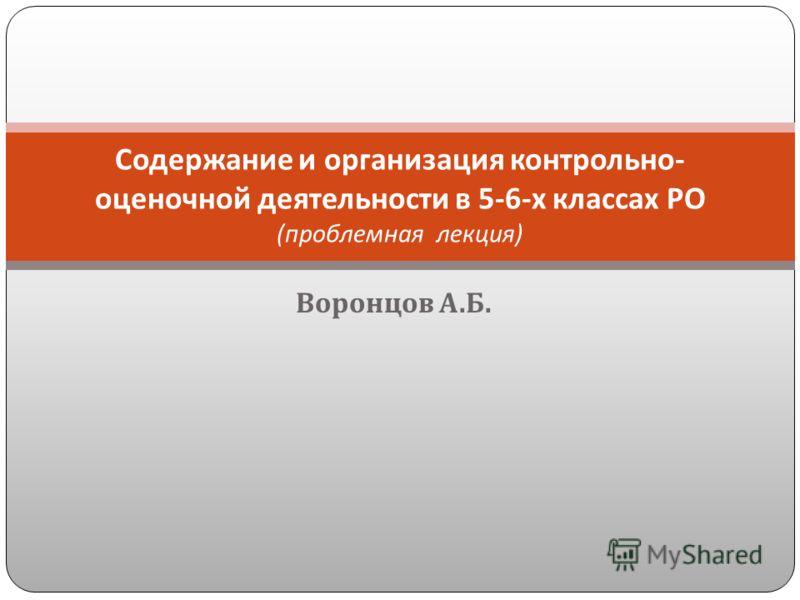 Воронцов А. Б. Содержание и организация контрольно - оценочной деятельности в 5-6- х классах РО ( проблемная лекция )