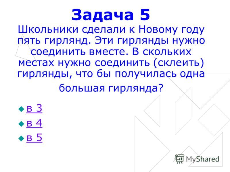Задача 5 Школьники сделали к Новому году пять гирлянд. Эти гирлянды нужно соединить вместе. В скольких местах нужно соединить (склеить) гирлянды, что бы получилась одна большая гирлянда? в 3 в 4 в 5