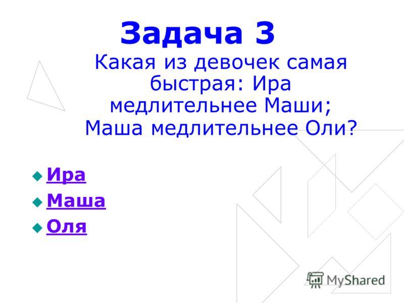 Задача 3 Какая из девочек самая быстрая: Ира медлительнее Маши; Маша медлительнее Оли? Ира Маша Оля