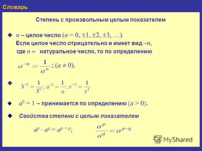 Словарь Степень с произвольным целым показателем a 0 = 1 – принимается по определению ( a > 0 ). n – целое число (n = 0, 1, 2, 3, …). Если целое число отрицательно и имеет вид –n, где n – натуральное число, то по определению ; (a 0). Свойства степени