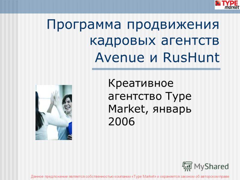 Данное предложение является собственностью компании «Type Market» и охраняется законом об авторском праве Программа продвижения кадровых агентств Avenue и RusHunt Креативное агентство Type Market, январь 2006