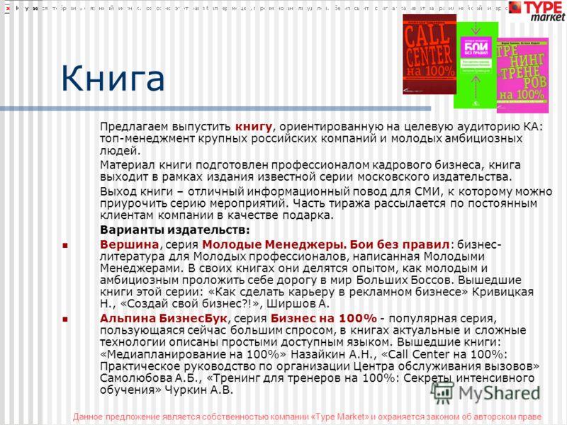 Данное предложение является собственностью компании «Type Market» и охраняется законом об авторском праве Книга Предлагаем выпустить книгу, ориентированную на целевую аудиторию КА: топ-менеджмент крупных российских компаний и молодых амбициозных люде