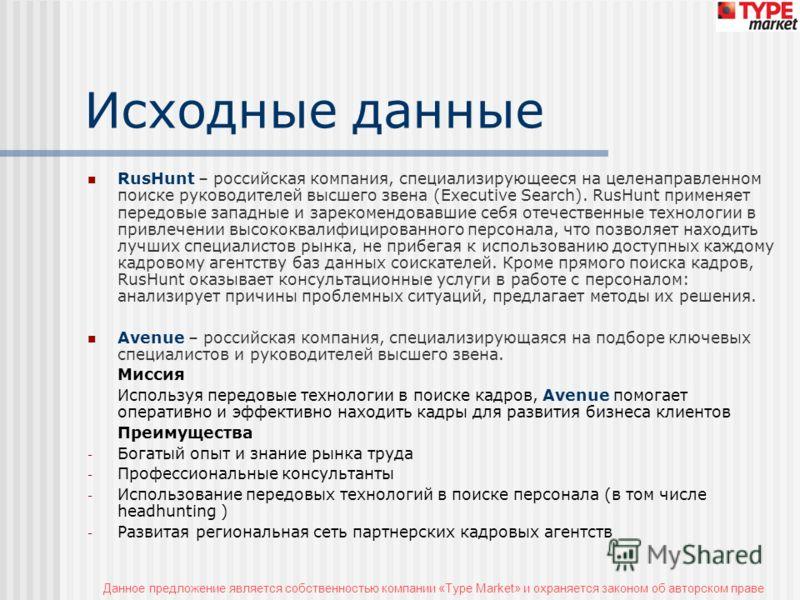 Данное предложение является собственностью компании «Type Market» и охраняется законом об авторском праве Исходные данные RusHunt – российская компания, специализирующееся на целенаправленном поиске руководителей высшего звена (Executive Search). Rus