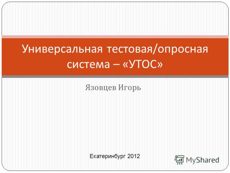 Язовцев Игорь Универсальная тестовая / опросная система – « УТОС » Екатеринбург 2012
