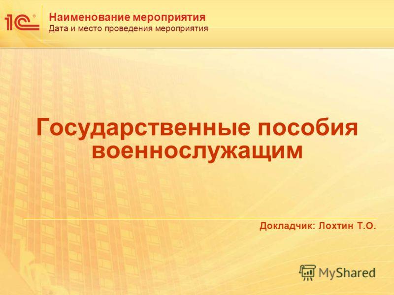 Наименование мероприятия Дата и место проведения мероприятия Государственные пособия военнослужащим Докладчик: Лохтин Т.О.