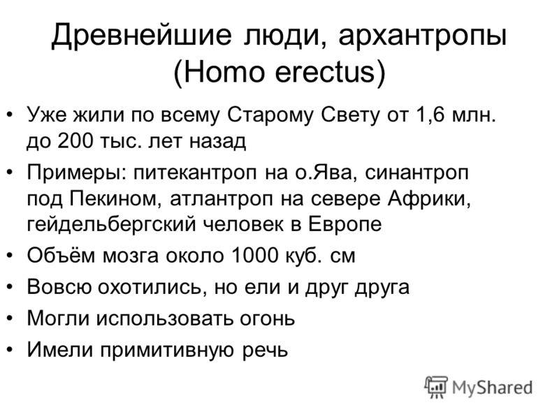 Древнейшие люди, архантропы (Homo erectus) Уже жили по всему Старому Свету от 1,6 млн. до 200 тыс. лет назад Примеры: питекантроп на о.Ява, синантроп под Пекином, атлантроп на севере Африки, гейдельбергский человек в Европе Объём мозга около 1000 куб