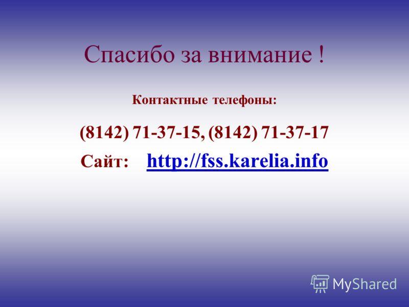 Спасибо за внимание ! Контактные телефоны: (8142) 71-37-15, (8142) 71-37-17 Сайт: http://fss.karelia.info
