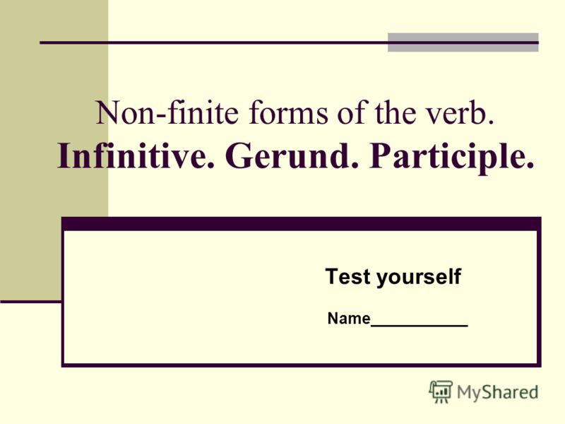 Non-finite forms of the verb. Infinitive. Gerund. Participle. Test yourself Name___________