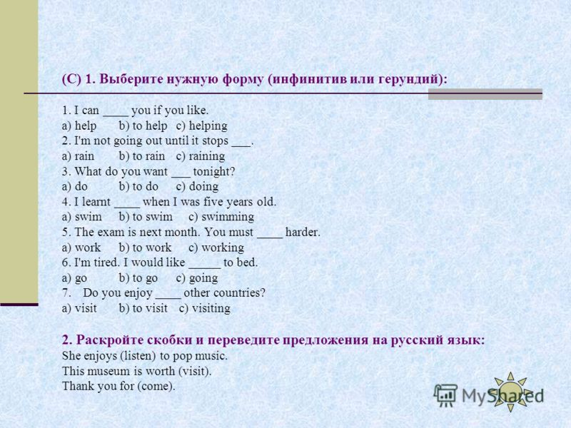 (C) 1. Выберите нужную форму (инфинитив или герундий): 1. I can ____ you if you like. a) helpb) to helpc) helping 2. I'm not going out until it stops ___. a) rainb) to rainc) raining 3. What do you want ___ tonight? a) dob) to doc) doing 4. I learnt