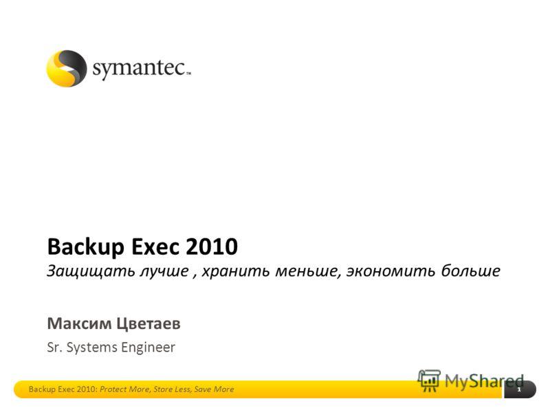 1 Backup Exec 2010 Защищать лучше, хранить меньше, экономить больше Максим Цветаев Sr. Systems Engineer Backup Exec 2010: Protect More, Store Less, Save More