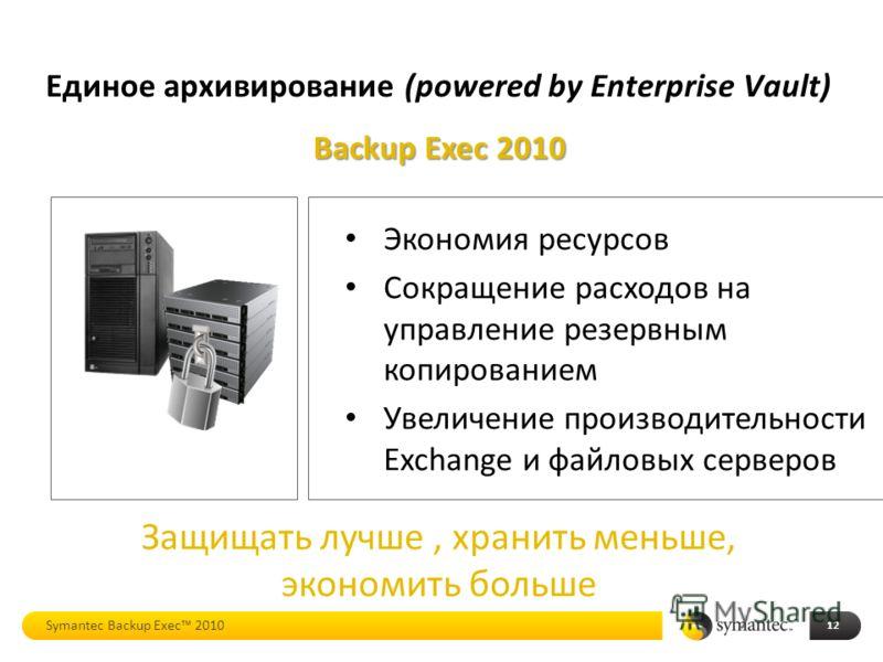 Backup Exec 2010 Экономия ресурсов Сокращение расходов на управление резервным копированием Увеличение производительности Exchange и файловых серверов Защищать лучше, хранить меньше, экономить больше Единое архивирование (powered by Enterprise Vault)