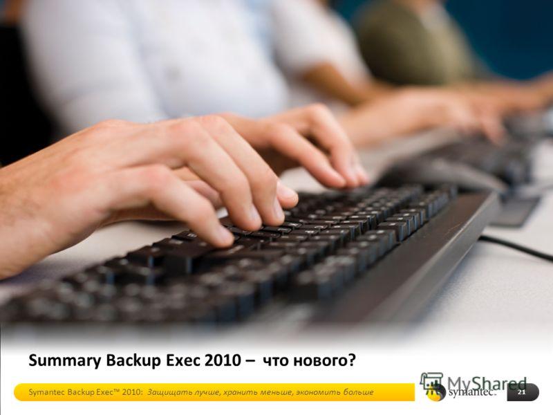 Summary Backup Exec 2010 – что нового? 21 Symantec Backup Exec 2010: Защищать лучше, хранить меньше, экономить больше