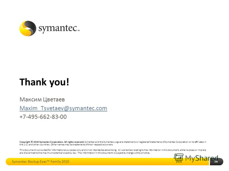 Thank you! Copyright © 2010 Symantec Corporation. All rights reserved. Symantec and the Symantec Logo are trademarks or registered trademarks of Symantec Corporation or its affiliates in the U.S. and other countries. Other names may be trademarks of