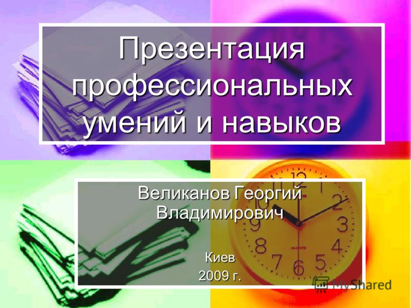 Презентация профессиональных умений и навыков Великанов Георгий Владимирович Киев 2009 г.
