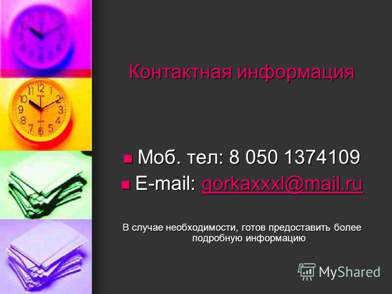 Контактная информация Моб. тел: 8 050 1374109 Моб. тел: 8 050 1374109 E-mail: gorkaxxxl@mail.ru E-mail: gorkaxxxl@mail.rugorkaxxxl@mail.ru В случае необходимости, готов предоставить более подробную информацию