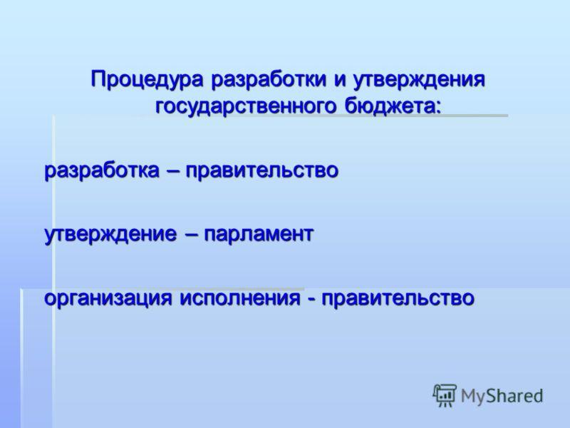 Процедура разработки и утверждения государственного бюджета: разработка – правительство утверждение – парламент организация исполнения - правительство